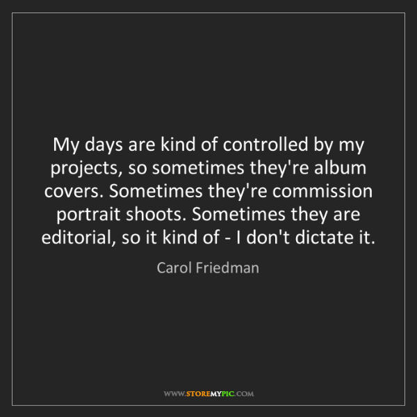 Carol Friedman: My days are kind of controlled by my projects, so sometimes...