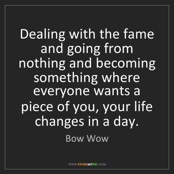 Bow Wow: Dealing with the fame and going from nothing and becoming...