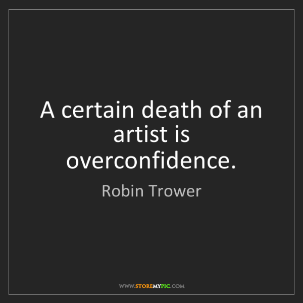 Robin Trower: A certain death of an artist is overconfidence.