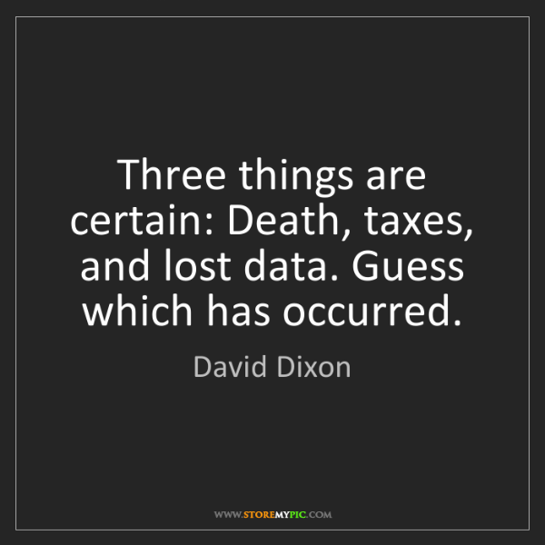 David Dixon: Three things are certain: Death, taxes, and lost data....