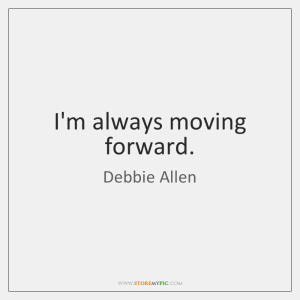 I'm always moving forward.