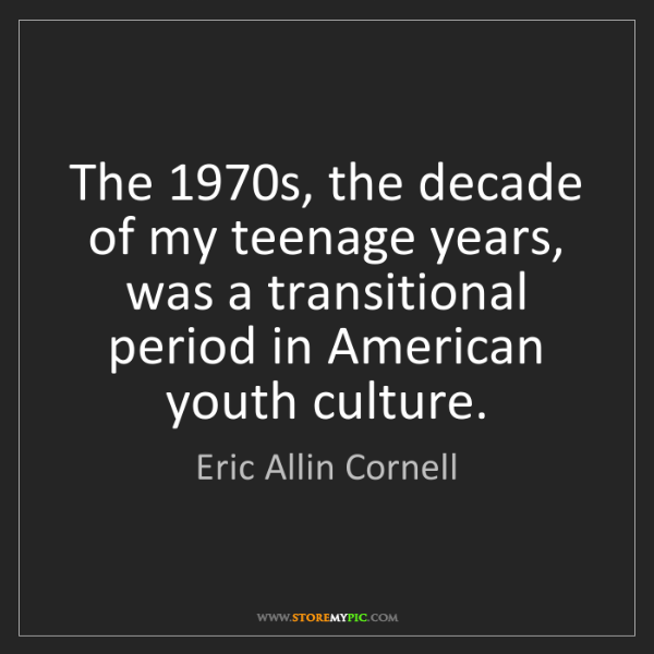 Eric Allin Cornell: The 1970s, the decade of my teenage years, was a transitional...