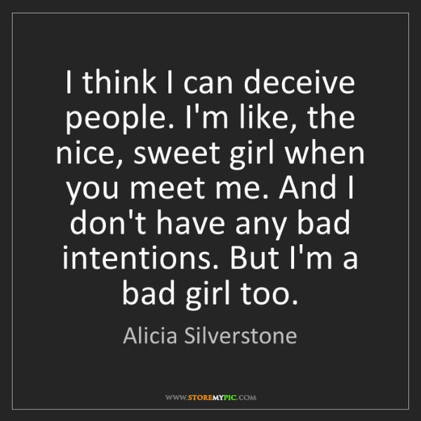 Alicia Silverstone: I think I can deceive people. I'm like, the nice, sweet...