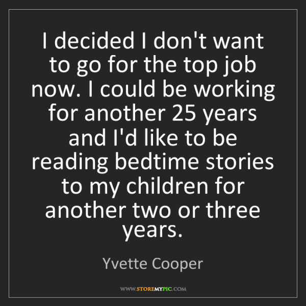 Yvette Cooper: I decided I don't want to go for the top job now. I could...