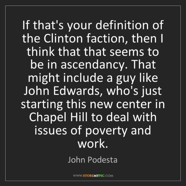 John Podesta: If that's your definition of the Clinton faction, then...