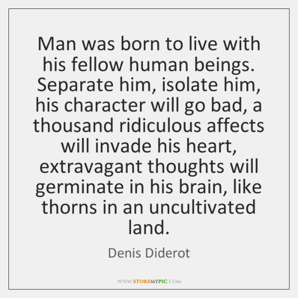 Man was born to live with his fellow human beings. Separate him, ...