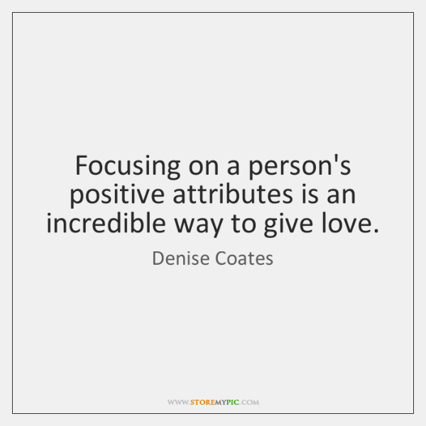 Focusing on a person's positive attributes is an incredible way to give ...