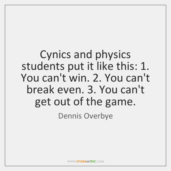 Cynics and physics students put it like this: 1. You can't win. 2. You ...