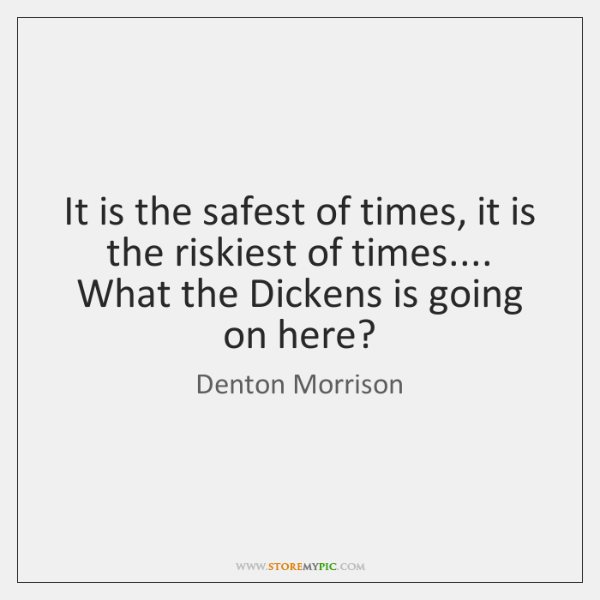 It is the safest of times, it is the riskiest of times.... ...