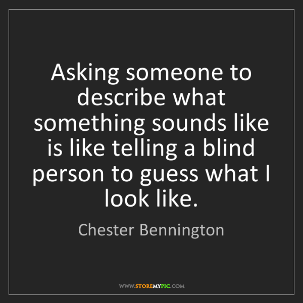 Chester Bennington: Asking someone to describe what something sounds like...