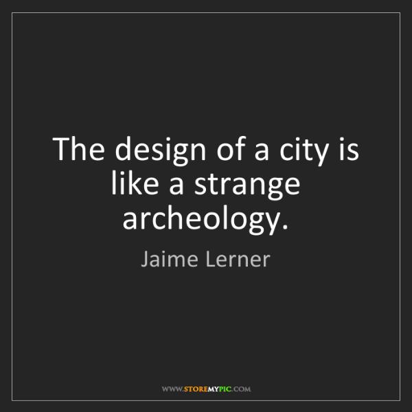 Jaime Lerner: The design of a city is like a strange archeology.