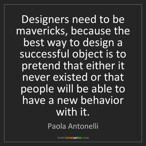 Paola Antonelli: Designers need to be mavericks, because the best way...
