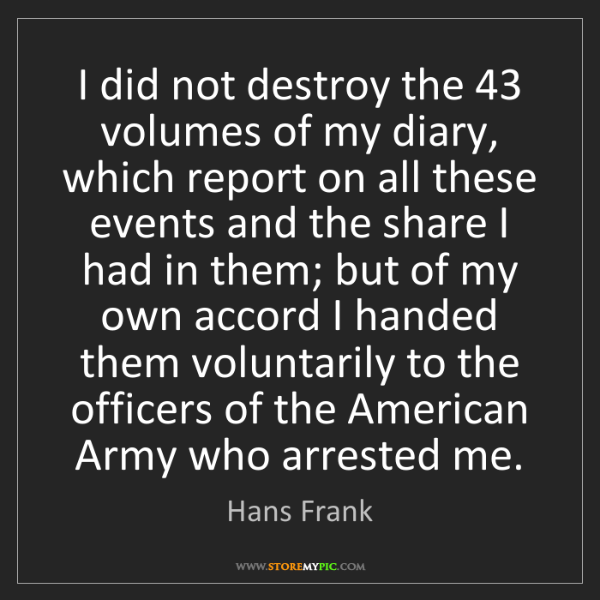 Hans Frank: I did not destroy the 43 volumes of my diary, which report...