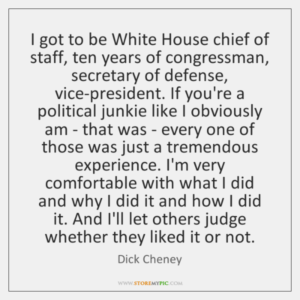 I got to be White House chief of staff, ten years of ...