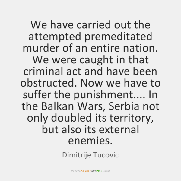 We have carried out the attempted premeditated murder of an entire nation. ...