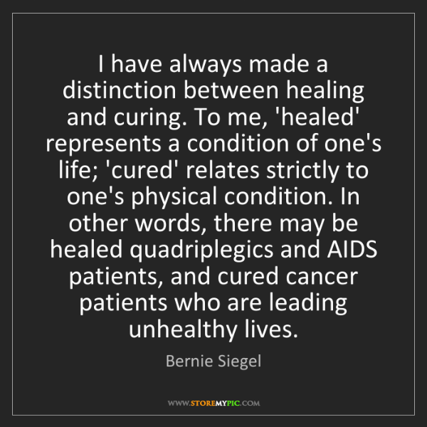 Bernie Siegel: I have always made a distinction between healing and...