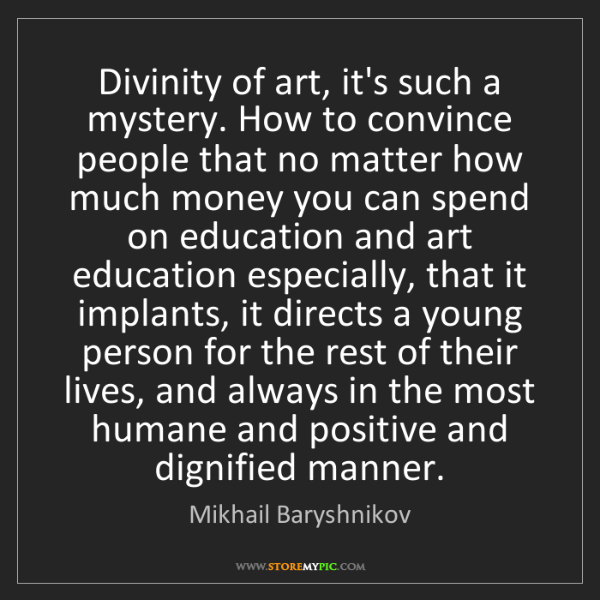 Mikhail Baryshnikov: Divinity of art, it's such a mystery. How to convince...