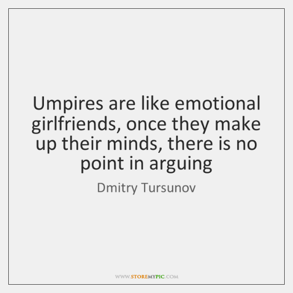 Umpires are like emotional girlfriends, once they make up their minds, there ...