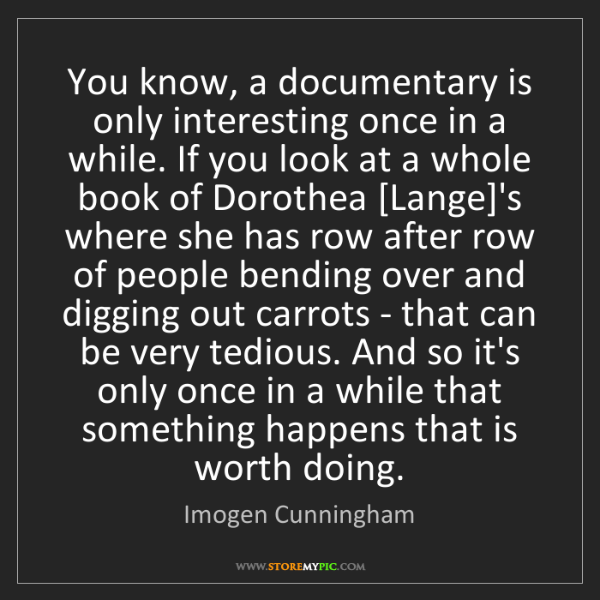 Imogen Cunningham: You know, a documentary is only interesting once in a...