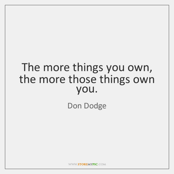 The more things you own, the more those things own you.