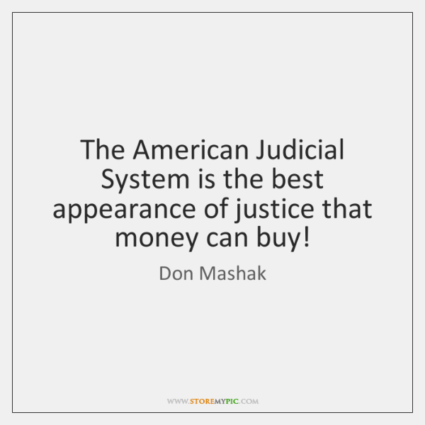 The American Judicial System is the best appearance of justice that money ...