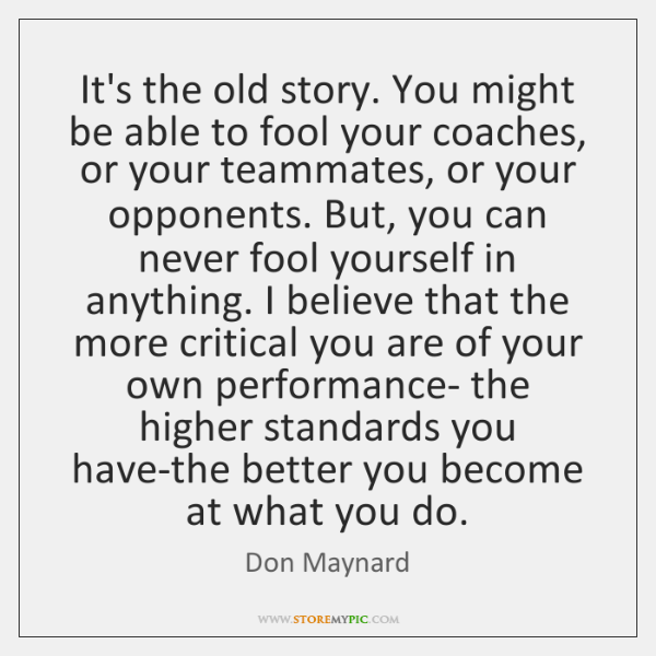 It's the old story. You might be able to fool your coaches, ...