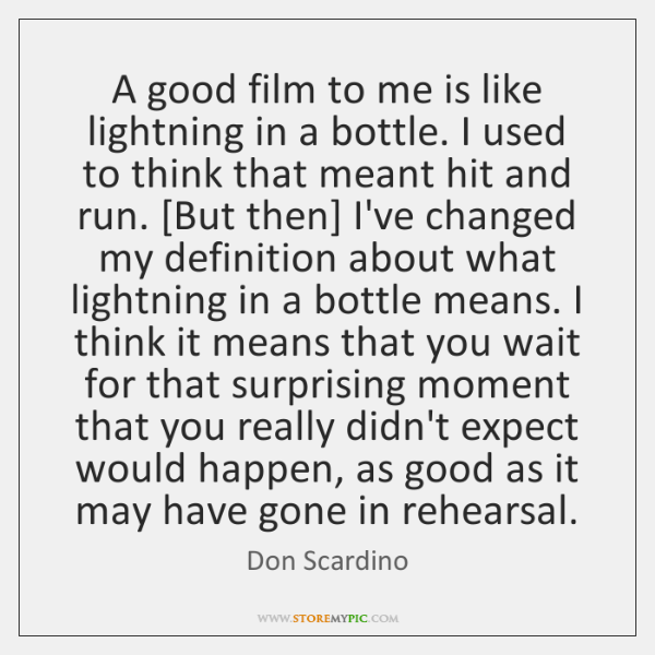 A good film to me is like lightning in a bottle. I ...