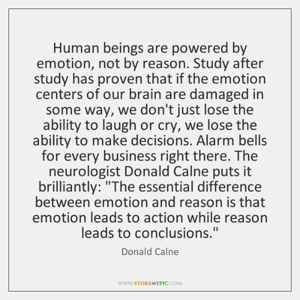 Human beings are powered by emotion, not by reason. Study after study ...