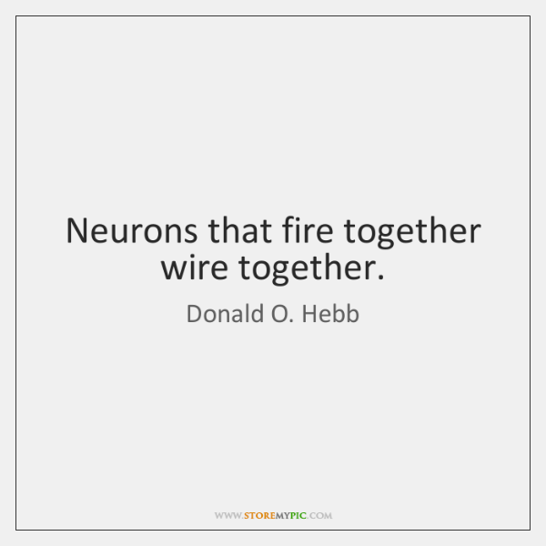 Neurons that fire together wire together.