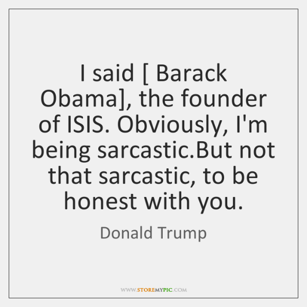 I said [ Barack Obama], the founder of ISIS. Obviously, I'm being sarcastic....