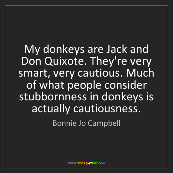 Bonnie Jo Campbell: My donkeys are Jack and Don Quixote. They're very smart,...