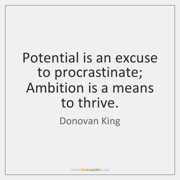 Potential is an excuse to procrastinate; Ambition is a means to thrive.