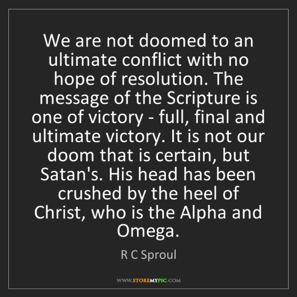 R C Sproul: We are not doomed to an ultimate conflict with no hope...