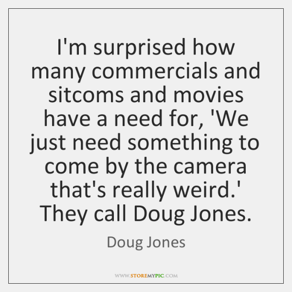 I'm surprised how many commercials and sitcoms and movies have a need ...