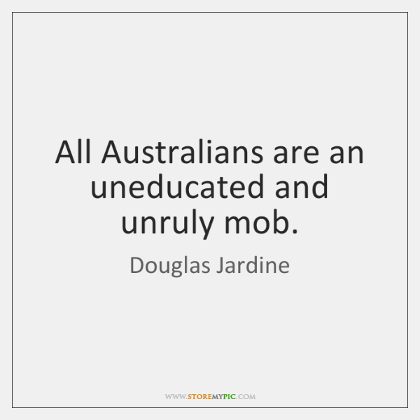 All Australians are an uneducated and unruly mob.