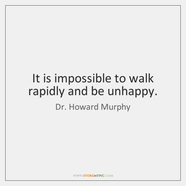 It is impossible to walk rapidly and be unhappy.