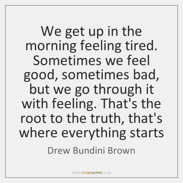 We get up in the morning feeling tired. Sometimes we feel good, ...