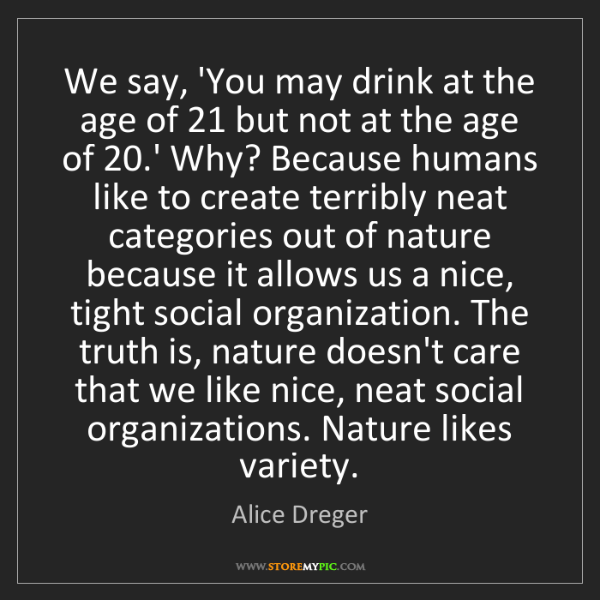 Alice Dreger: We say, 'You may drink at the age of 21 but not at the...