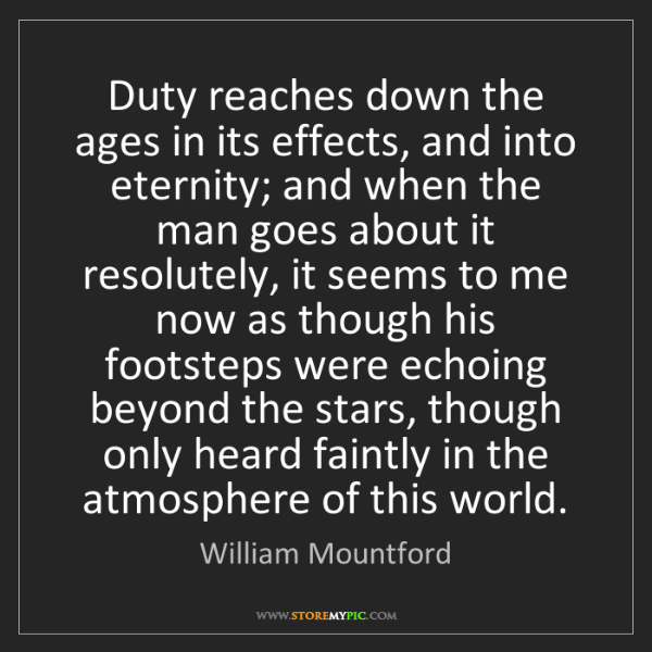William Mountford: Duty reaches down the ages in its effects, and into eternity;...