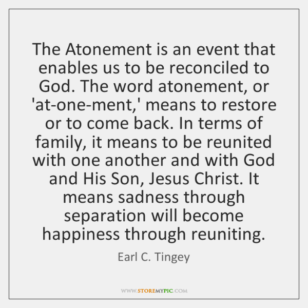 The Atonement is an event that enables us to be reconciled to ...