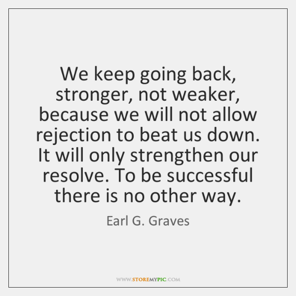 We keep going back, stronger, not weaker, because we will not allow ...