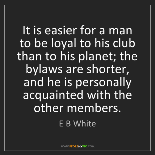 E B White: It is easier for a man to be loyal to his club than to...