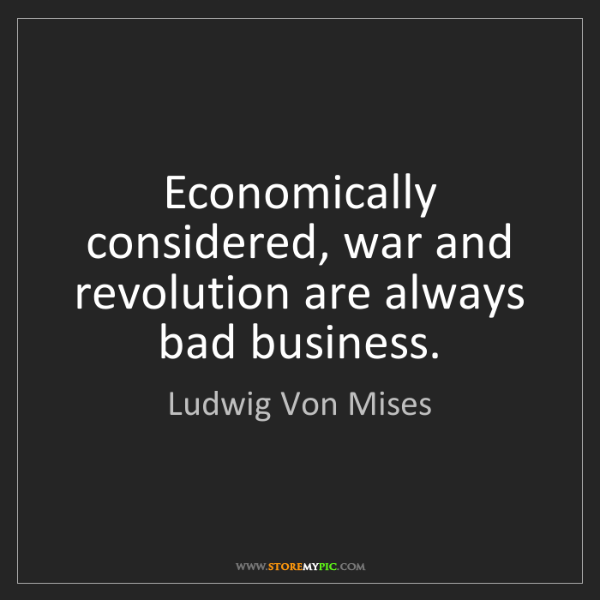 Ludwig Von Mises: Economically considered, war and revolution are always...