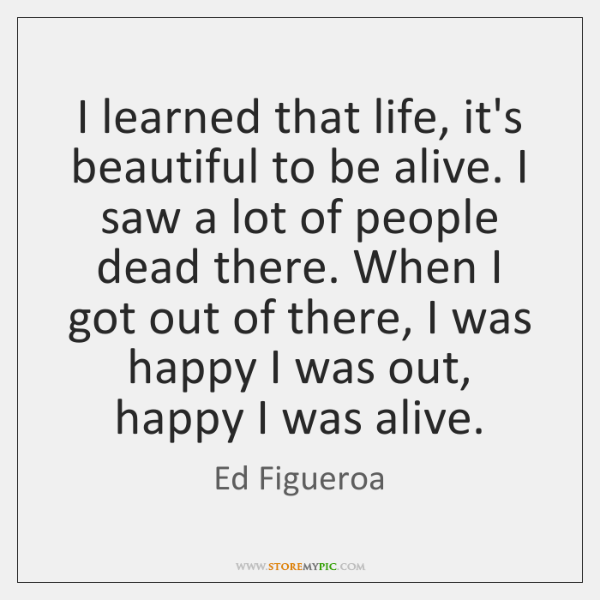 I learned that life, it's beautiful to be alive. I saw a ...