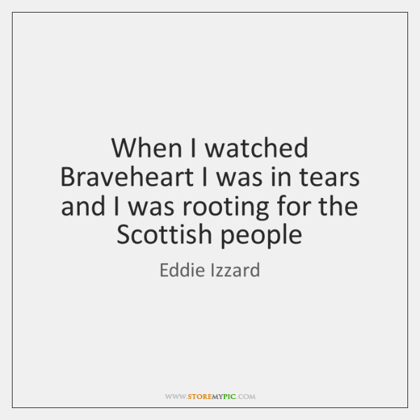 When I watched Braveheart I was in tears and I was rooting ...
