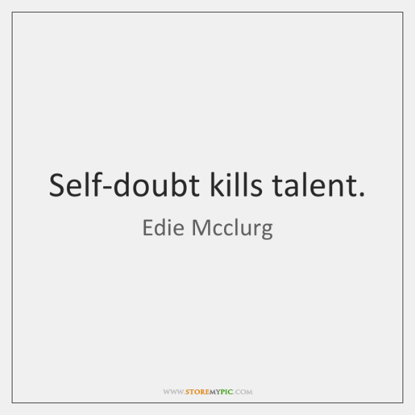 Self-doubt kills talent.