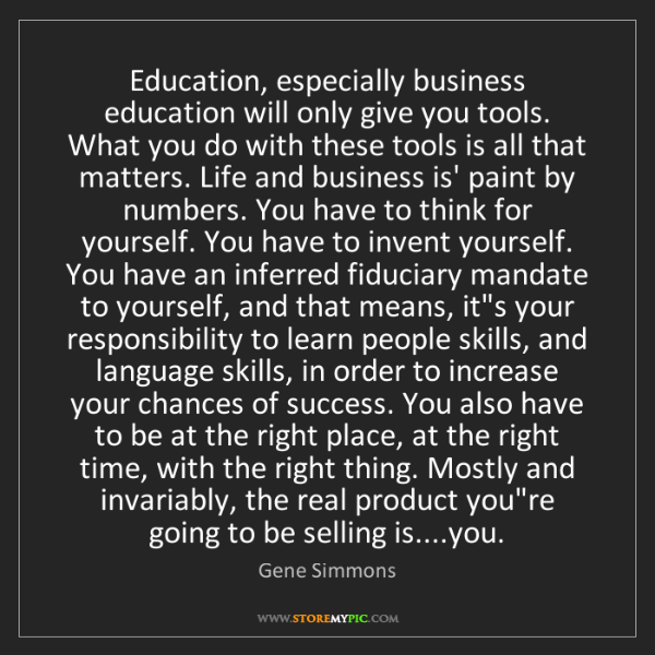 Gene Simmons: Education, especially business education will only give...
