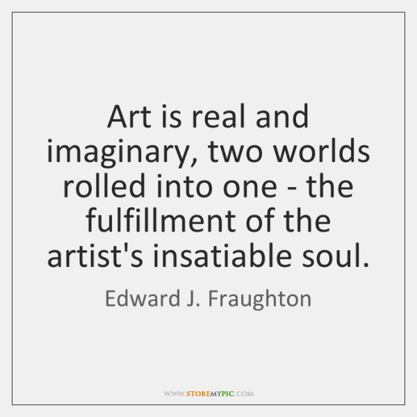Art is real and imaginary, two worlds rolled into one - the ...