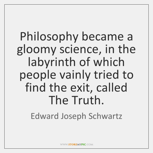 Philosophy became a gloomy science, in the labyrinth of which people vainly ...