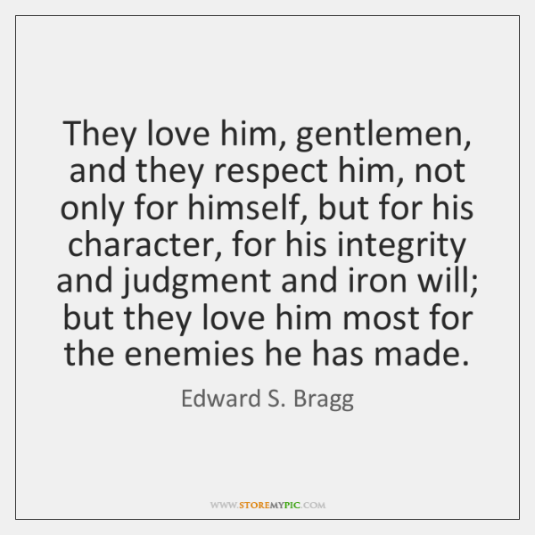 They love him, gentlemen, and they respect him, not only for himself, ...